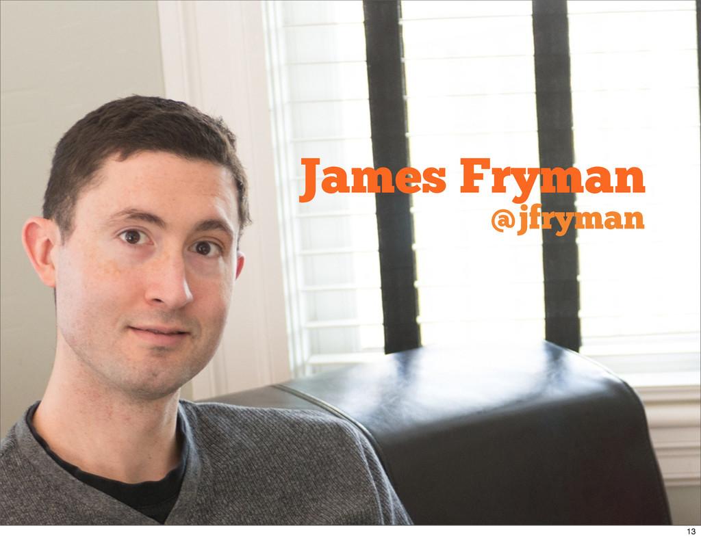 James Fryman @jfryman 13