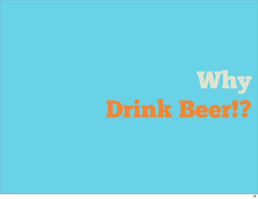 Why Drink Beer!? 18