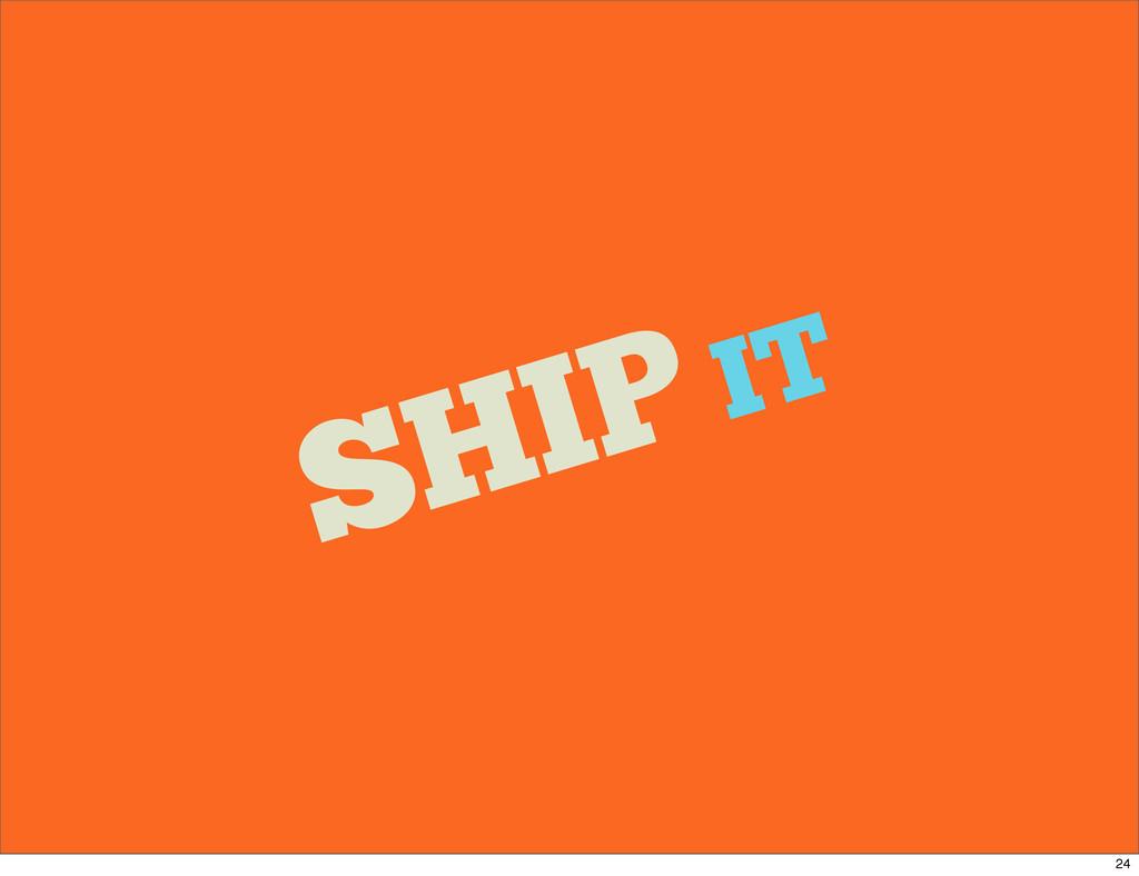 SHIP IT 24