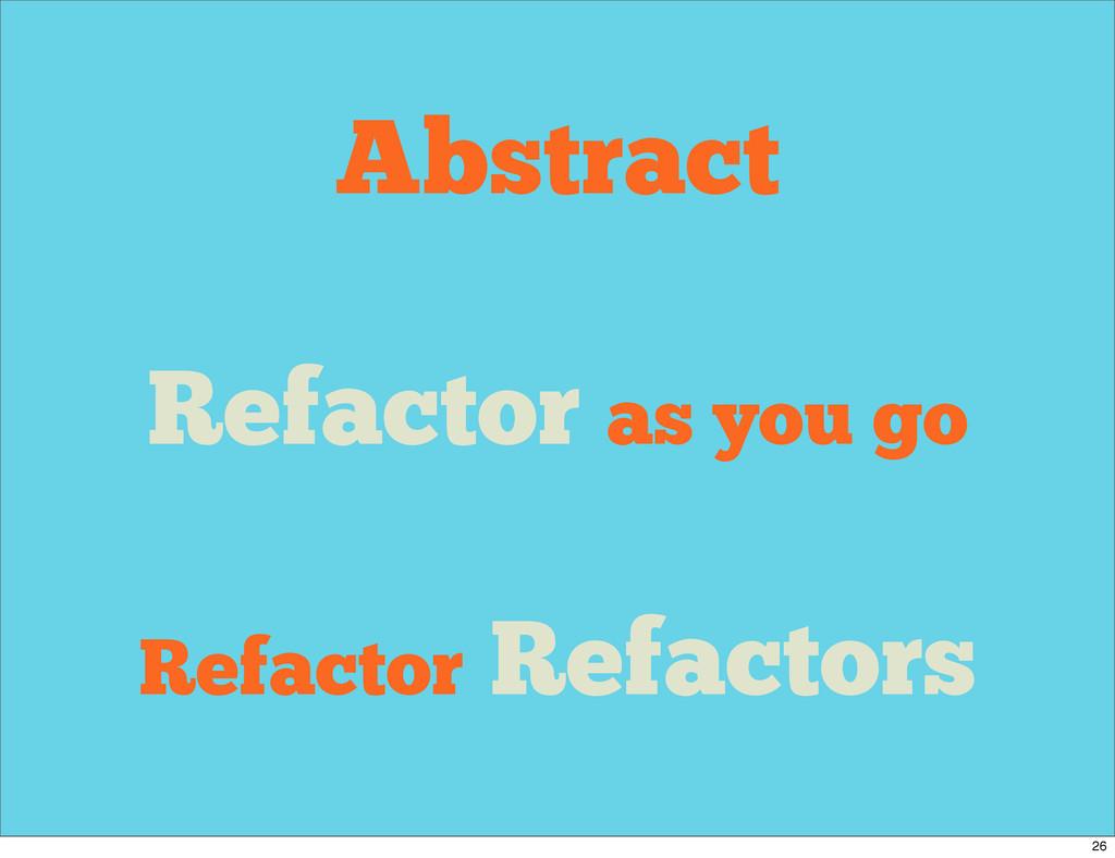 Abstract Refactor as you go Refactor Refactors ...