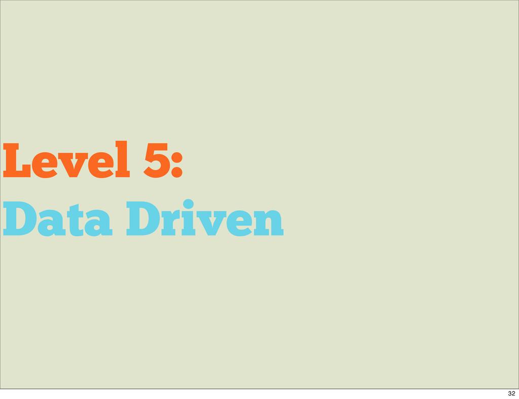Level 5: Data Driven 32