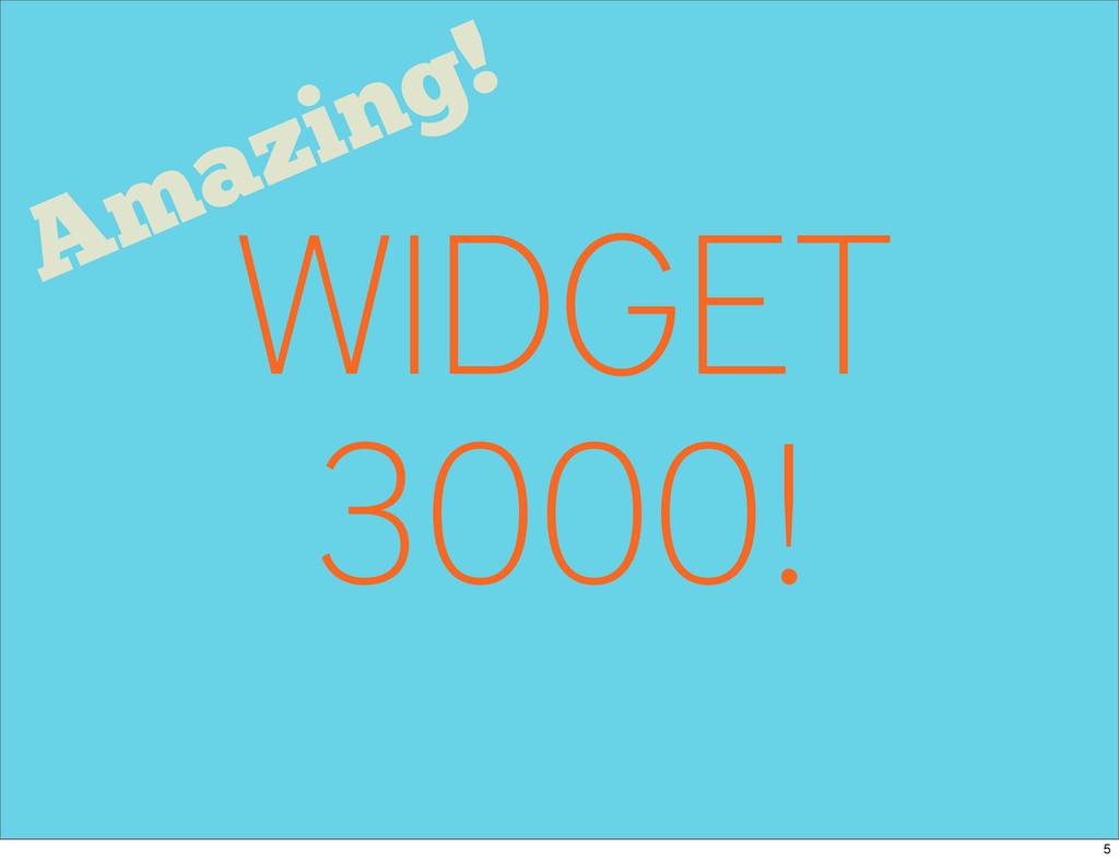 WIDGET 3000! Amazing! 5