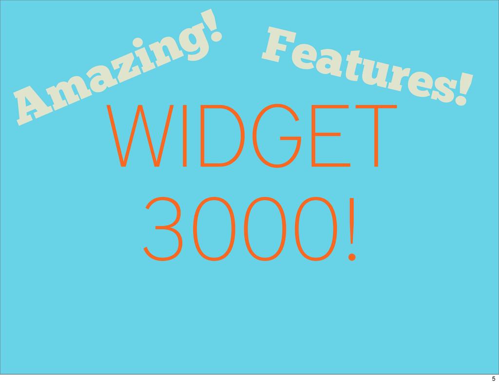 WIDGET 3000! Features! Amazing! 5