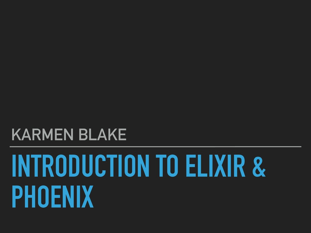 INTRODUCTION TO ELIXIR & PHOENIX KARMEN BLAKE