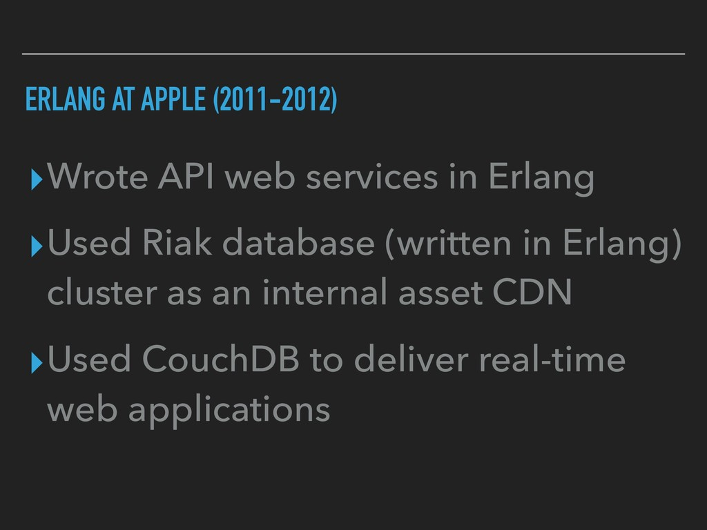 ERLANG AT APPLE (2011-2012) ▸Wrote API web serv...