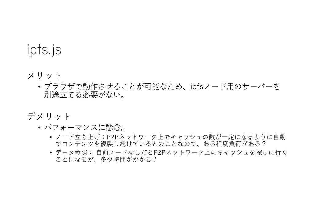 ipfs.js メリット • ブラウザで動作させることが可能なため、ipfsノード⽤のサーバー...
