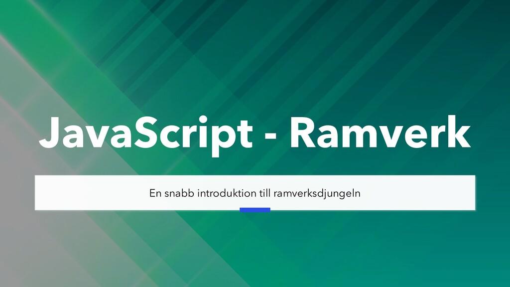 JavaScript - Ramverk En snabb introduktion till...