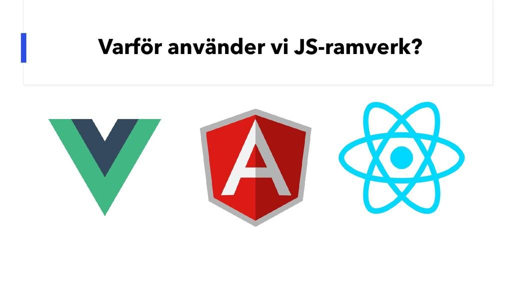 Varför använder vi JS-ramverk?