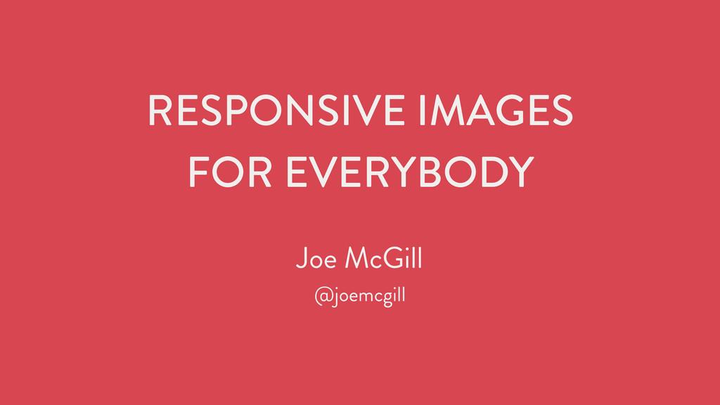 RESPONSIVE IMAGES FOR EVERYBODY Joe McGill @jo...