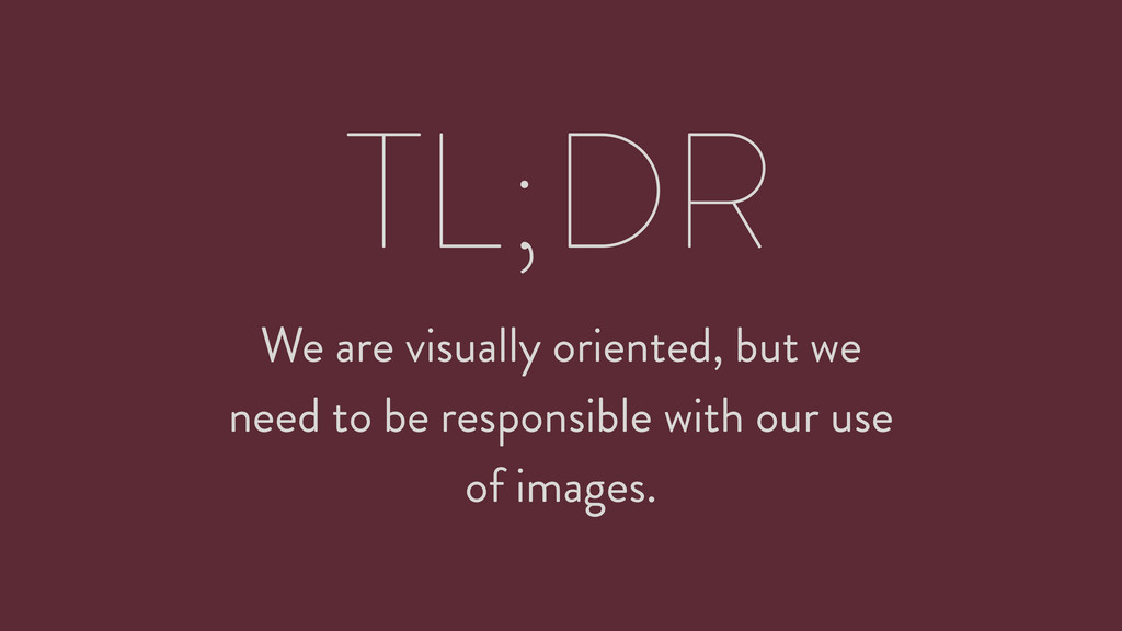 TL;DR We are visually oriented, but we need to ...