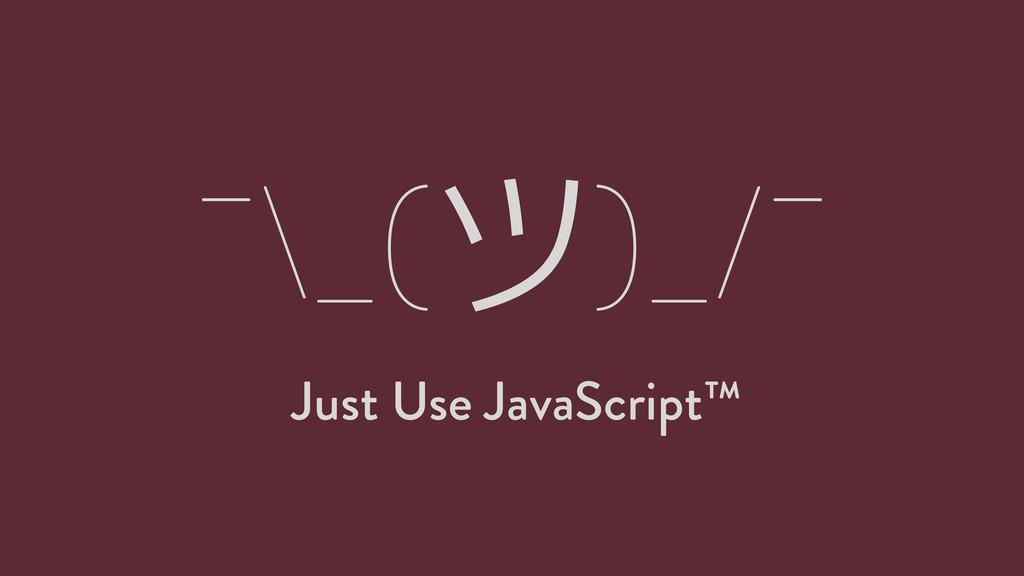 ¯\_(ツ)_/¯ Just Use JavaScript™