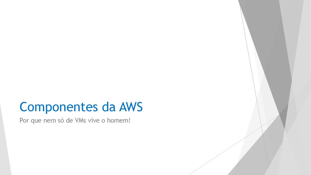 Componentes da AWS Por que nem só de VMs vive o...