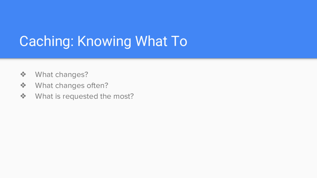 Caching: Knowing What To ❖ What changes? ❖ What...