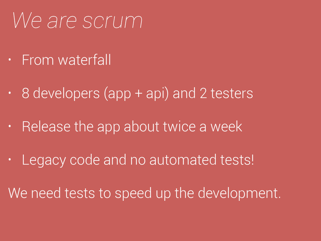 We are scrum • From waterfall • 8 developers (a...