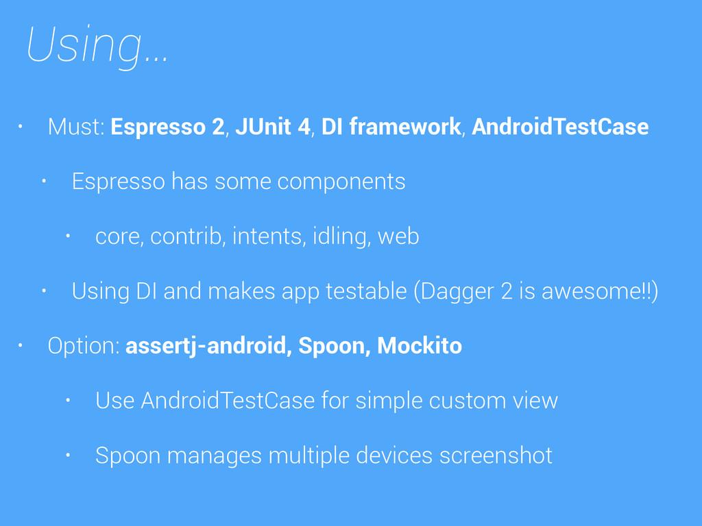 Using… • Must: Espresso 2, JUnit 4, DI framewor...