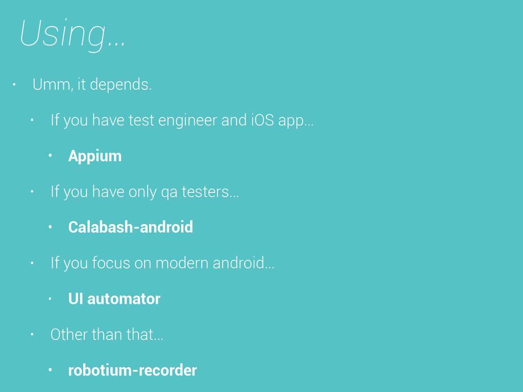 Using… • Umm, it depends. • If you have test en...