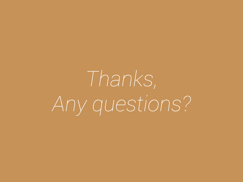 Thanks, Any questions?