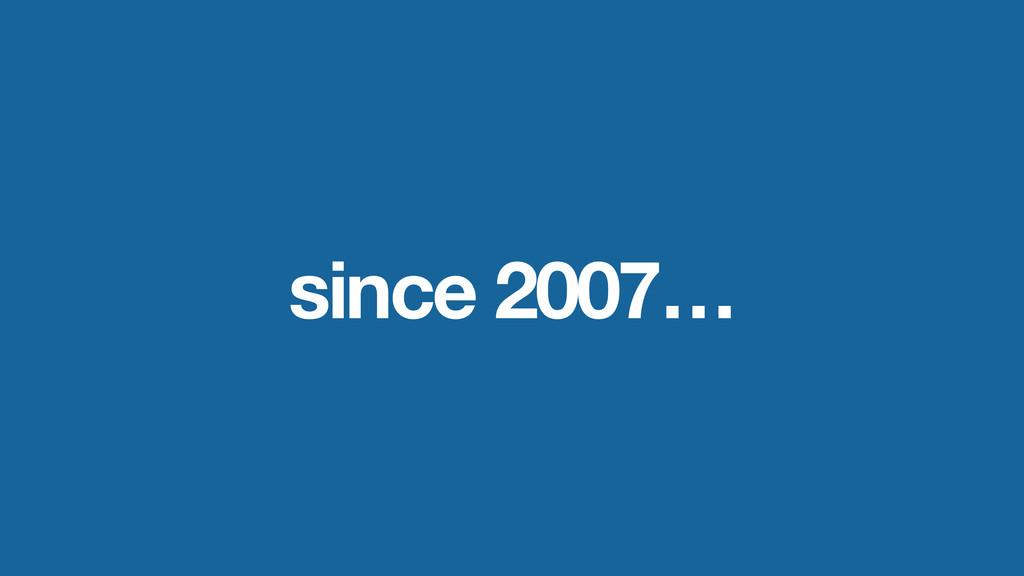 since 2007…