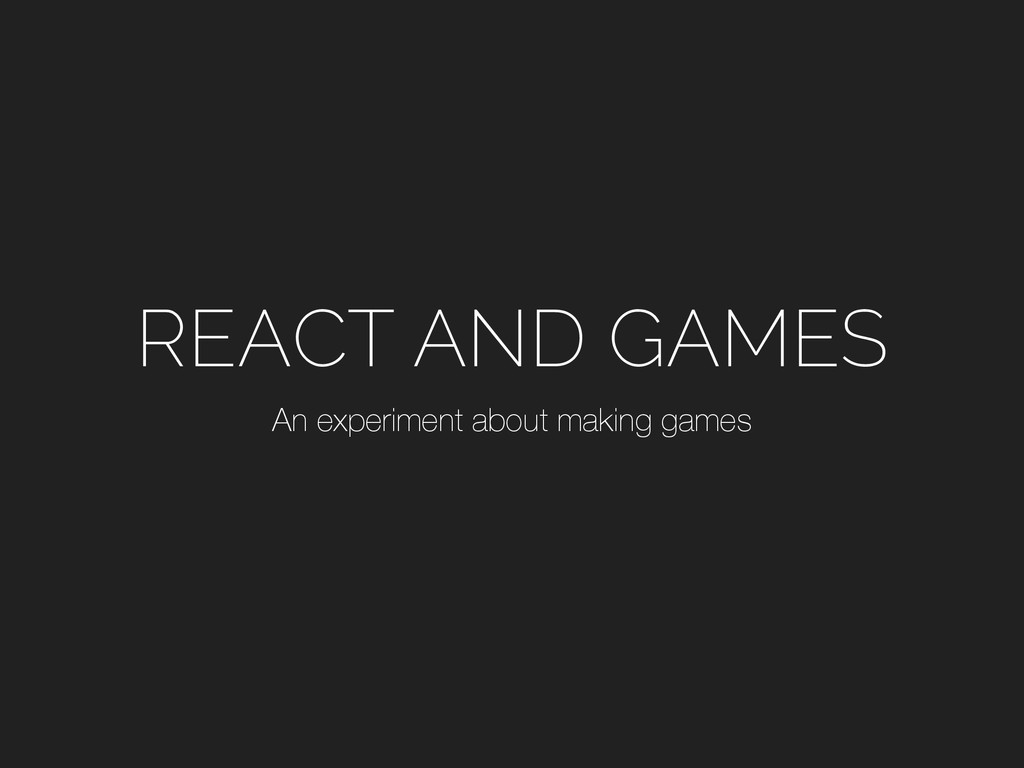 REACT AND GAMES An experiment about making games