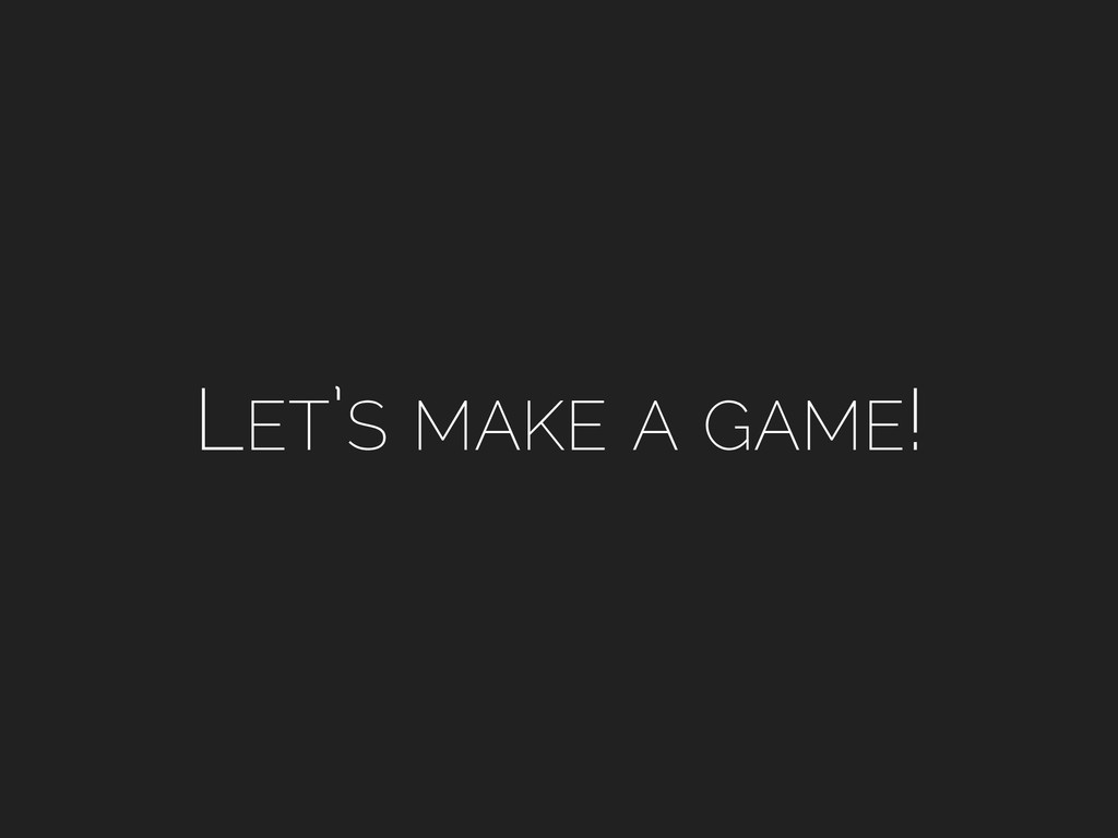 LET'S MAKE A GAME!