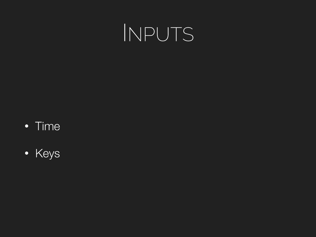 INPUTS • Time • Keys