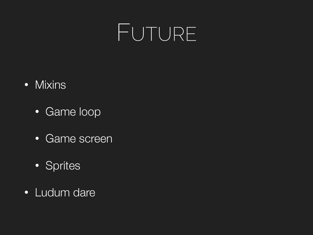 FUTURE • Mixins • Game loop • Game screen • Spr...
