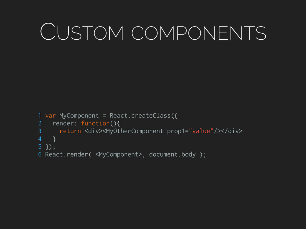 CUSTOM COMPONENTS 1 var MyComponent = React.cre...