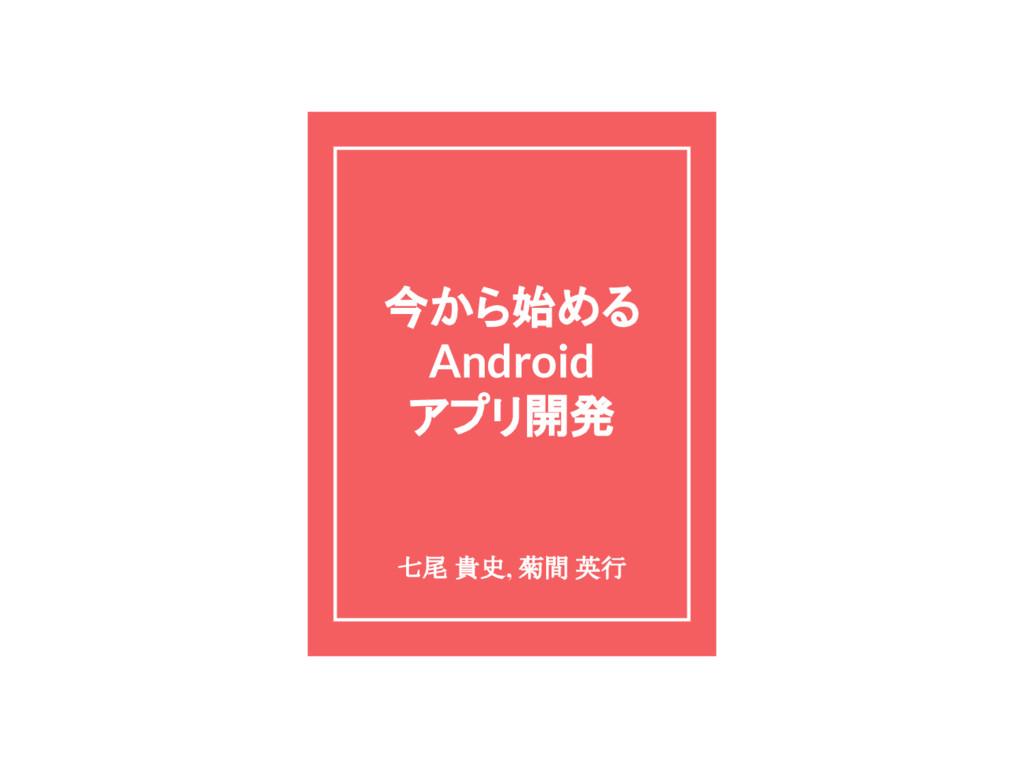 今から始める Android アプリ開発 七尾 貴史, 菊間 英行
