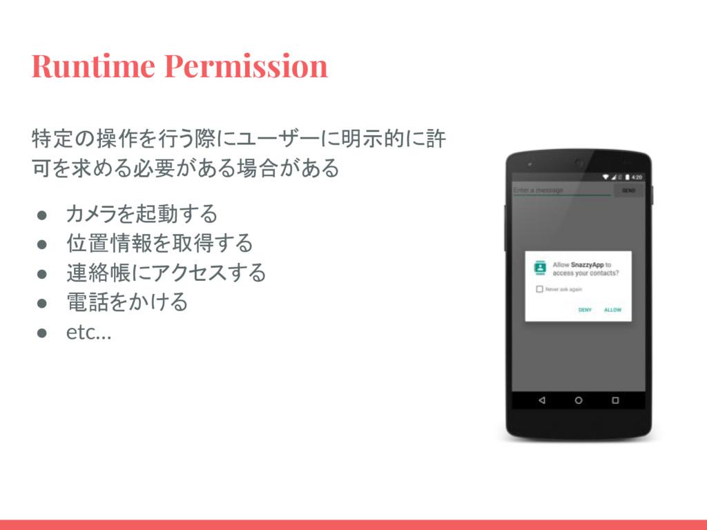 Runtime Permission 特定の操作を行う際にユーザーに明示的に許 可を求める必要...