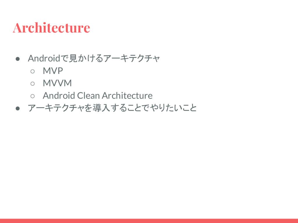 Architecture ● Androidで見かけるアーキテクチャ ○ MVP ○ MVVM...