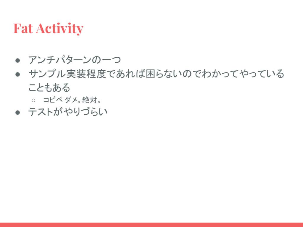 Fat Activity ● アンチパターンの一つ ● サンプル実装程度であれば困らないのでわ...