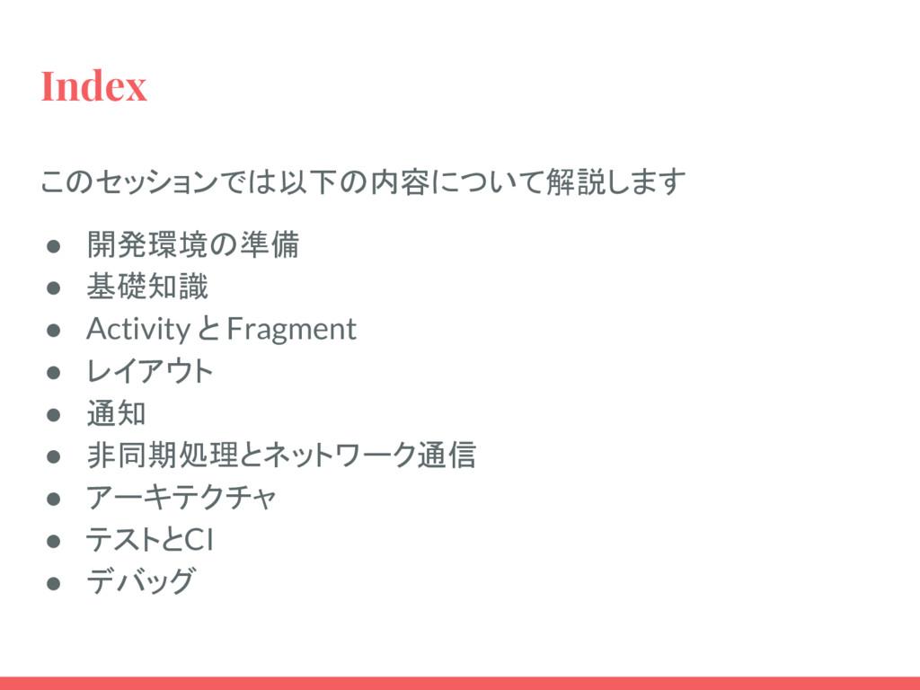 Index このセッションでは以下の内容について解説します ● 開発環境の準備 ● 基礎知識 ...