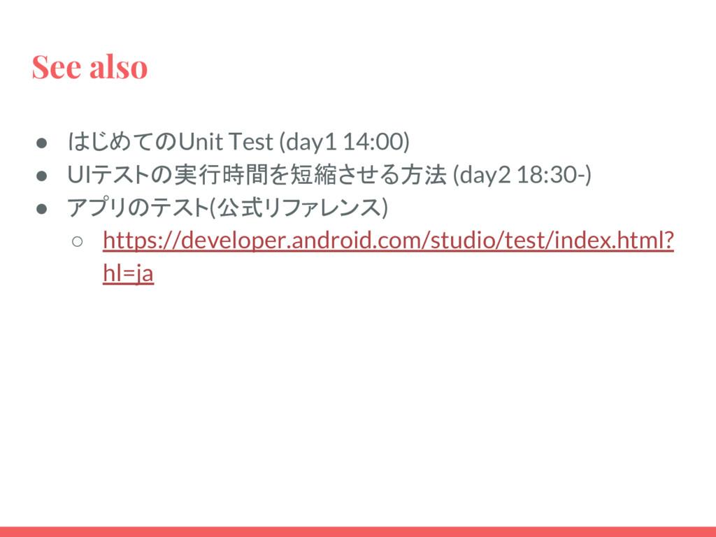 See also ● はじめてのUnit Test (day1 14:00) ● UIテストの...