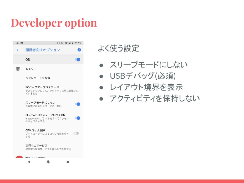 Developer option よく使う設定 ● スリープモードにしない ● USBデバッグ...