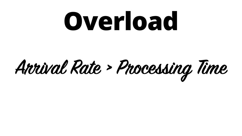 Overload Arrival Rate > Processing Time