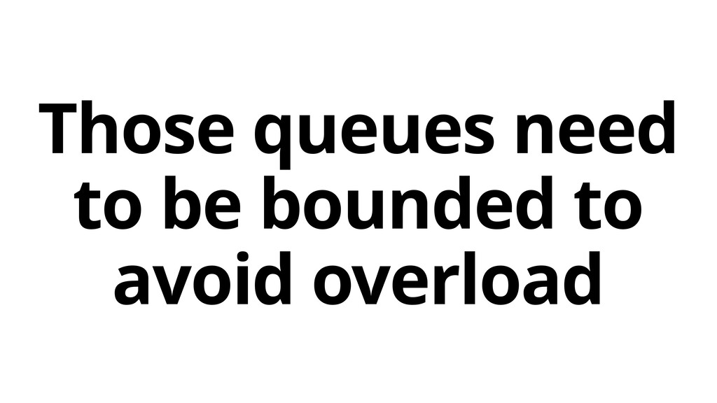 Those queues need to be bounded to avoid overlo...