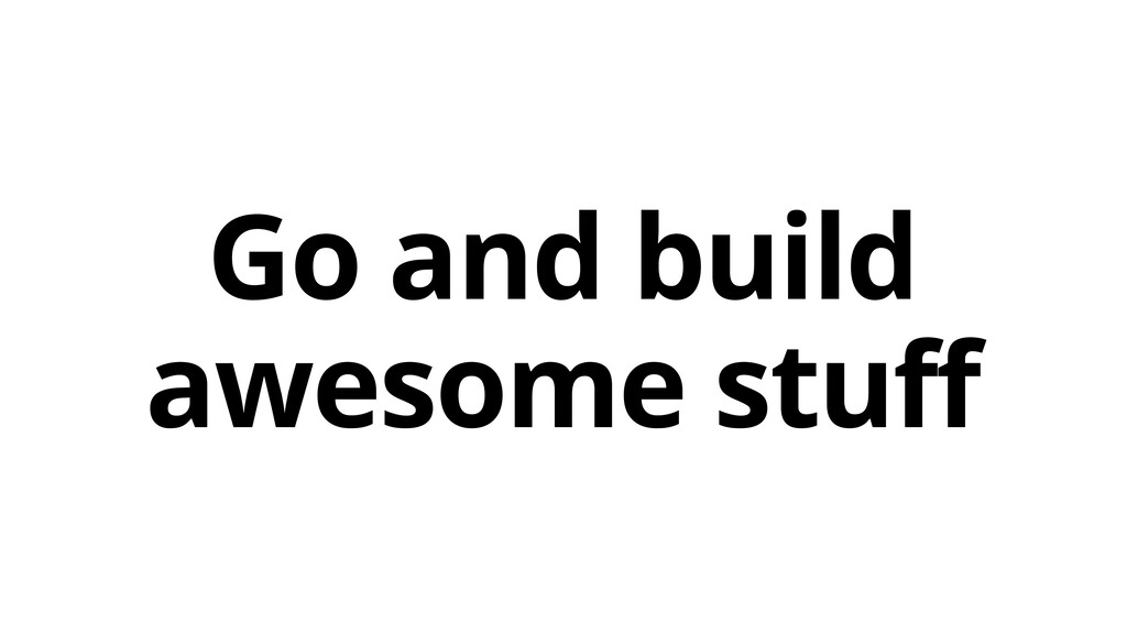 Go and build awesome stuff