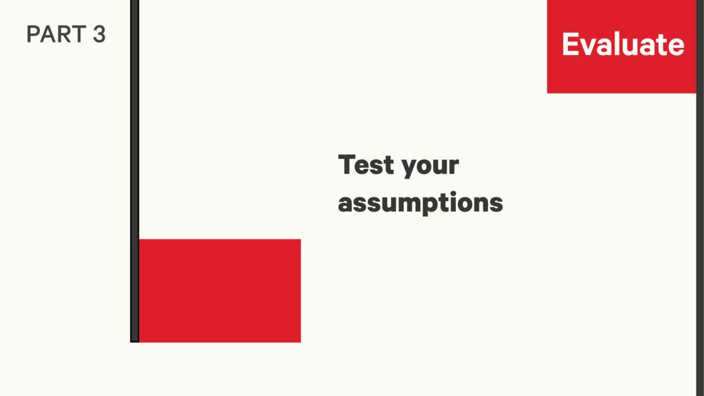 Evaluate PART 3 Test your assumptions