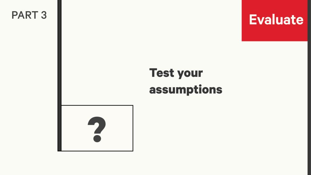 Evaluate PART 3 ? Test your assumptions
