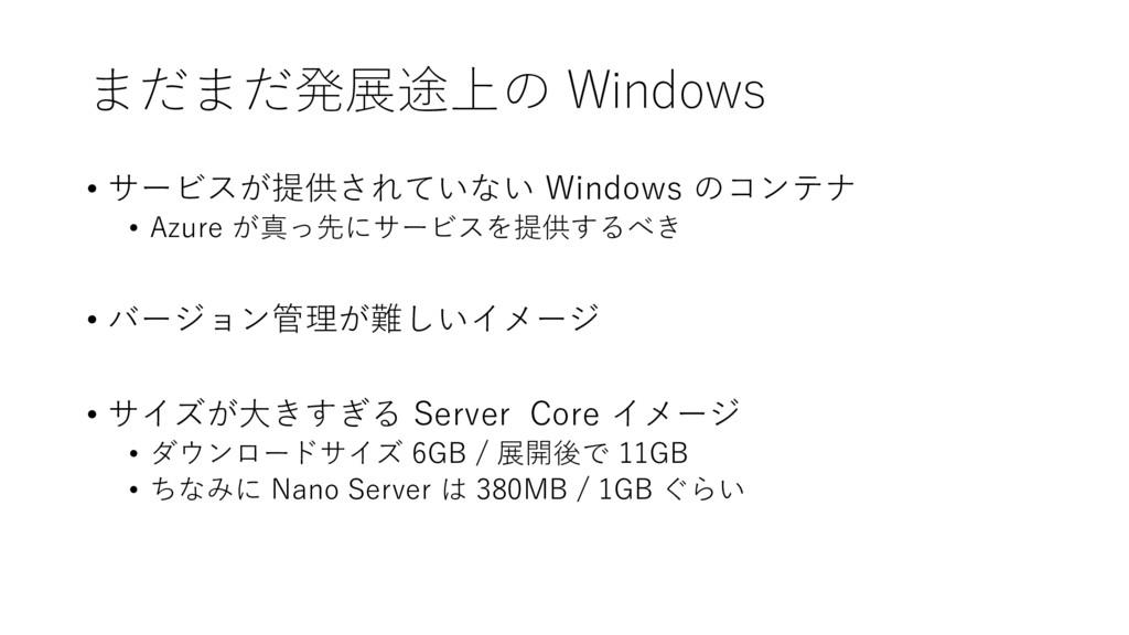 まだまだ発展途上の Windows • サービスが提供されていない Windows のコンテナ...