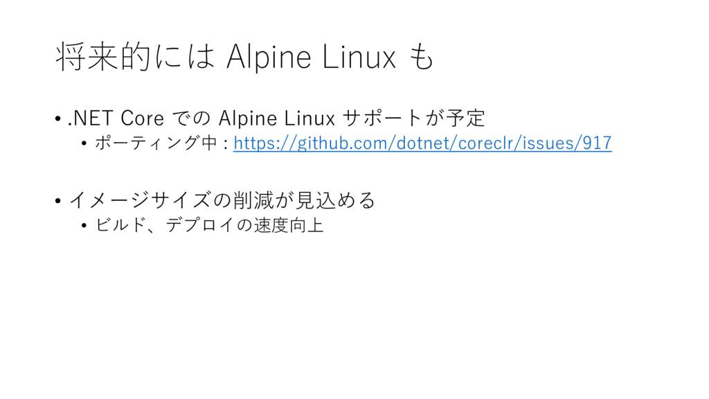 将来的には Alpine Linux も • .NET Core での Alpine Linu...