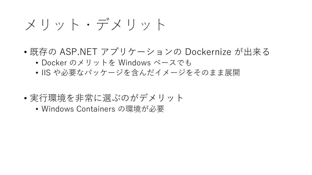 メリット・デメリット • 既存の ASP.NET アプリケーションの Dockernize が...