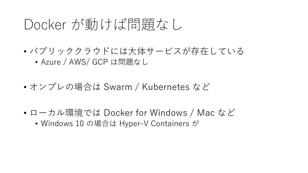 Docker が動けば問題なし • パブリッククラウドには大体サービスが存在している • Az...
