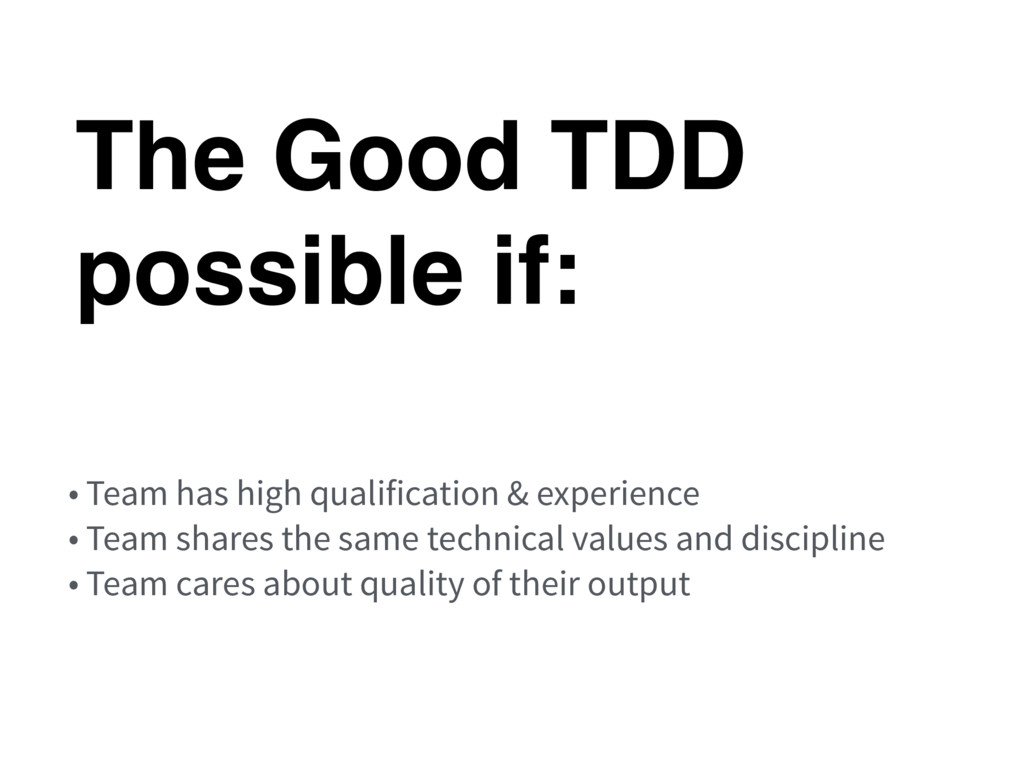 The Good TDD possible if: • Team has high quali...