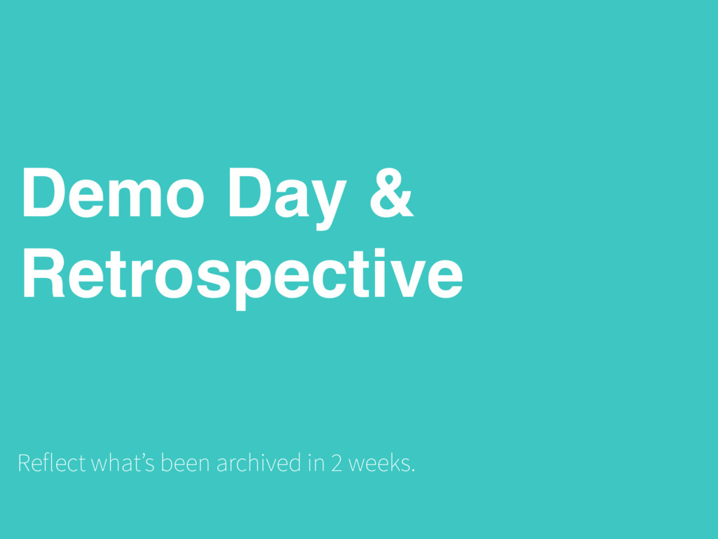 Demo Day & Retrospective Reflect what's been ar...