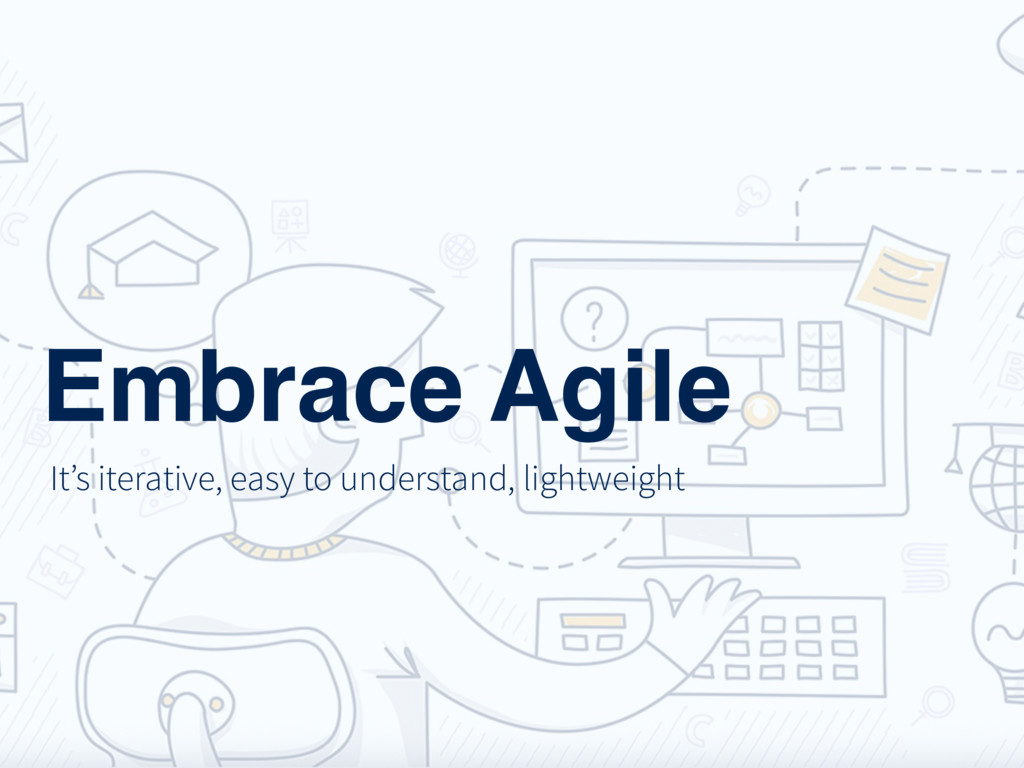 Embrace Agile It's iterative, easy to understan...