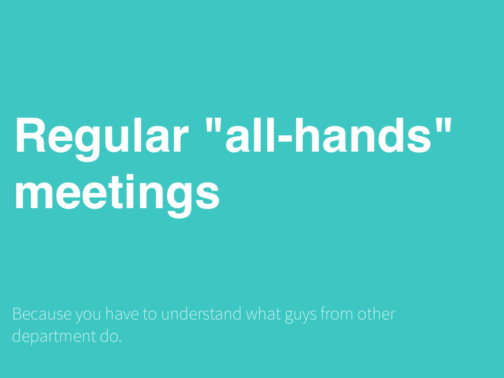 "Regular ""all-hands"" meetings Because you have t..."