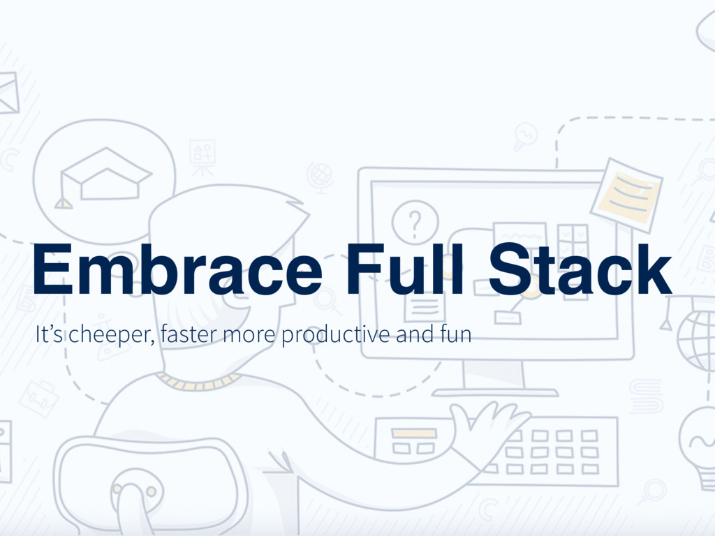 Embrace Full Stack It's cheeper, faster more pr...