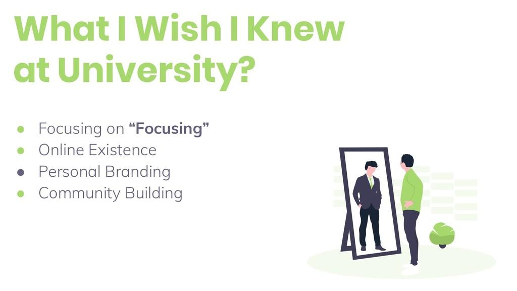What I Wish I Knew at University? ● Focusing on...