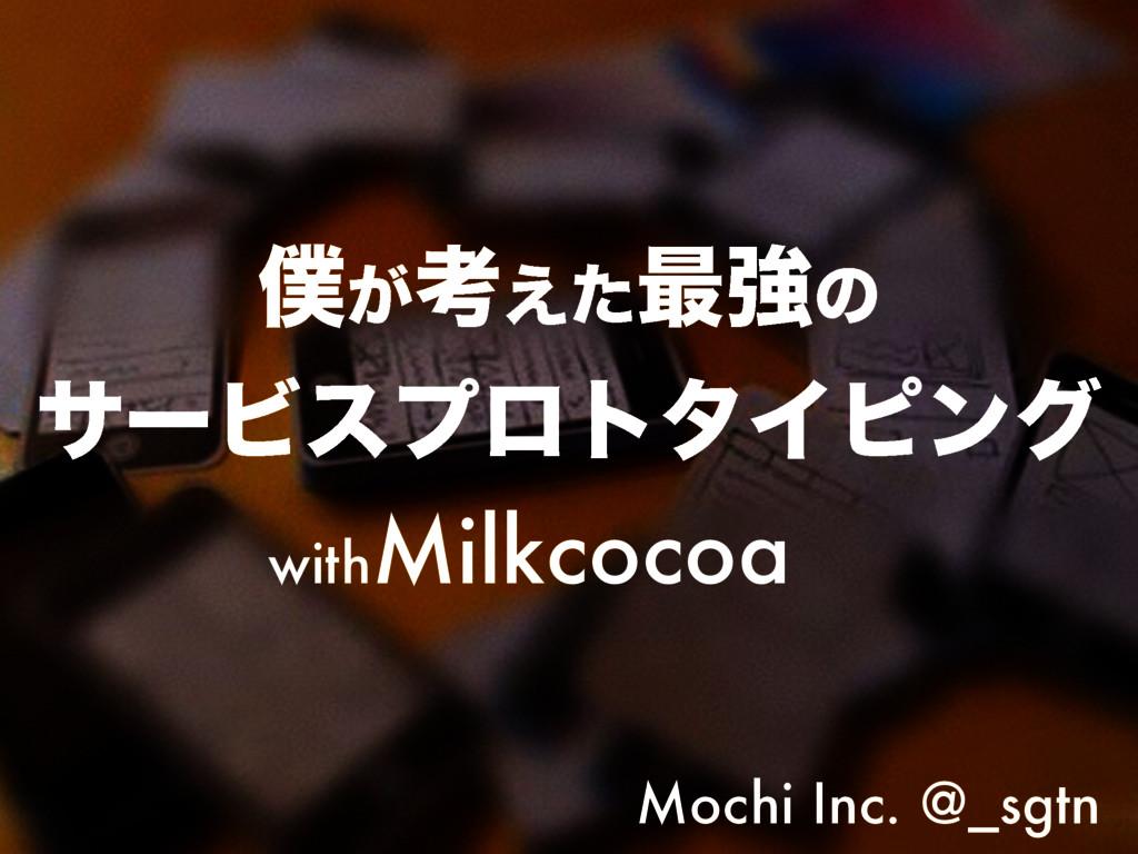 ͕ߟ͑ͨ࠷ڧͷ αʔϏεϓϩτλΠϐϯά withMilkcocoa Mochi Inc...